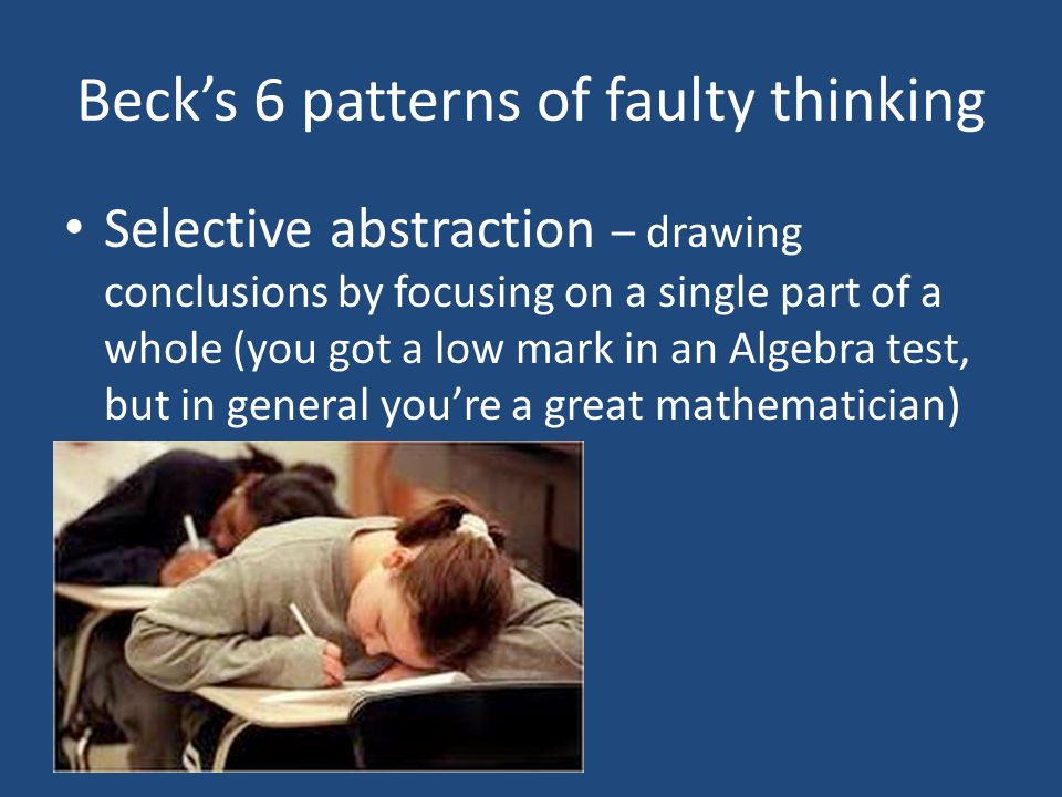 Beck's 6 patterns of faulty thinking Selective abstraction – drawing conclusions by focusing on a single part of a whole (you got a low mark in an Algebra test, but in general you're a great mathematician)