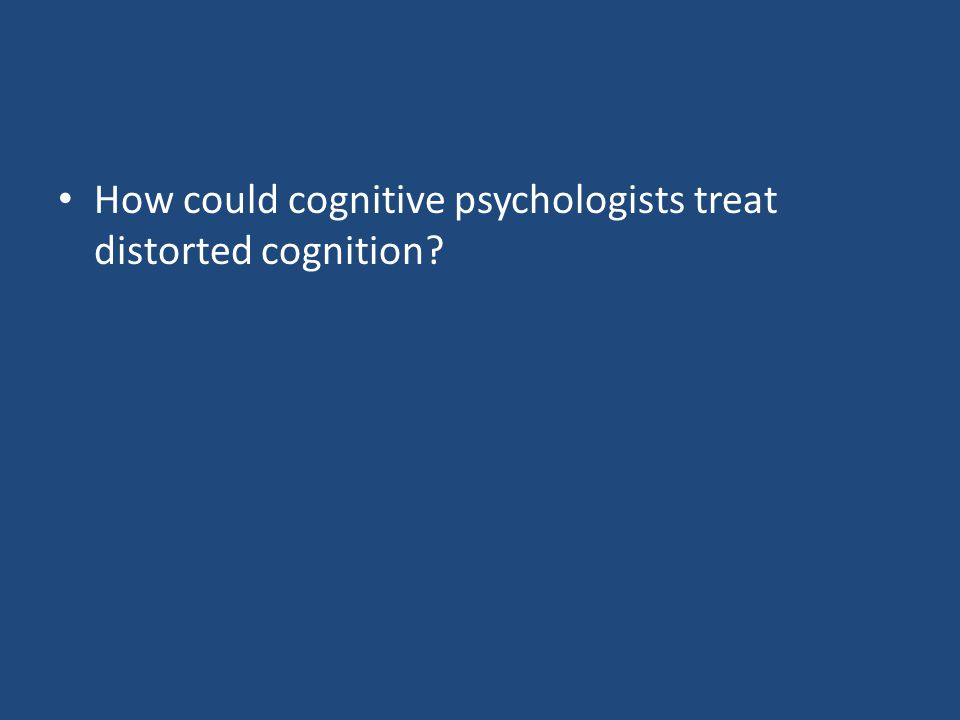 How could cognitive psychologists treat distorted cognition
