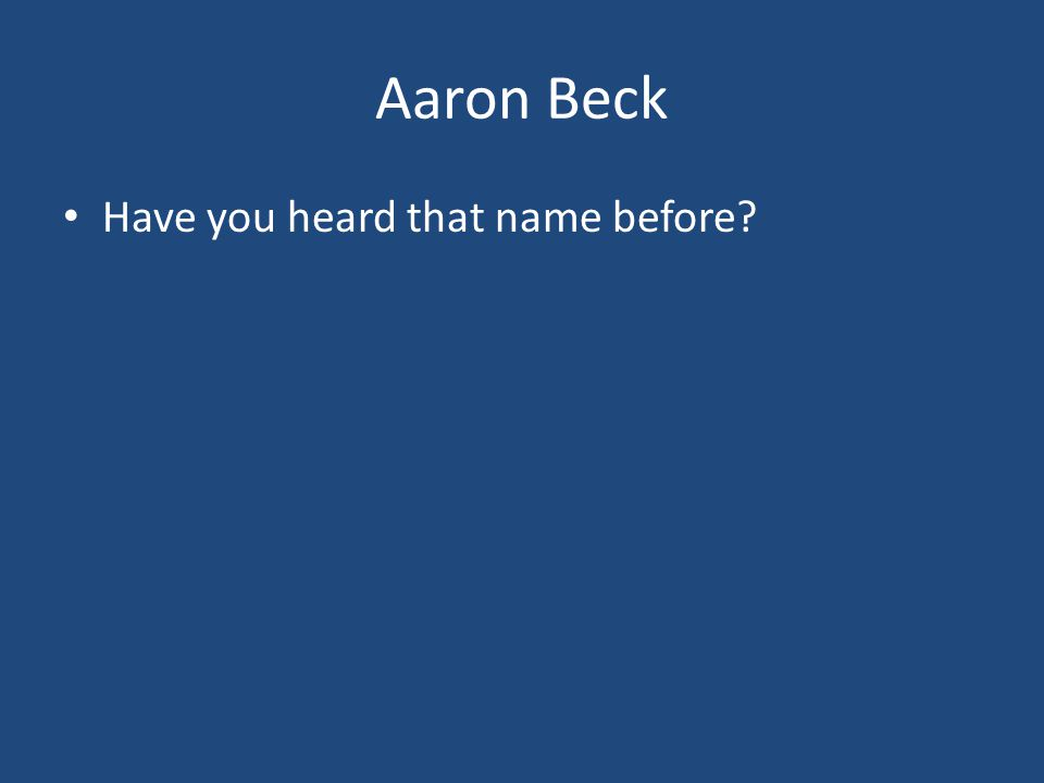 Aaron Beck Have you heard that name before