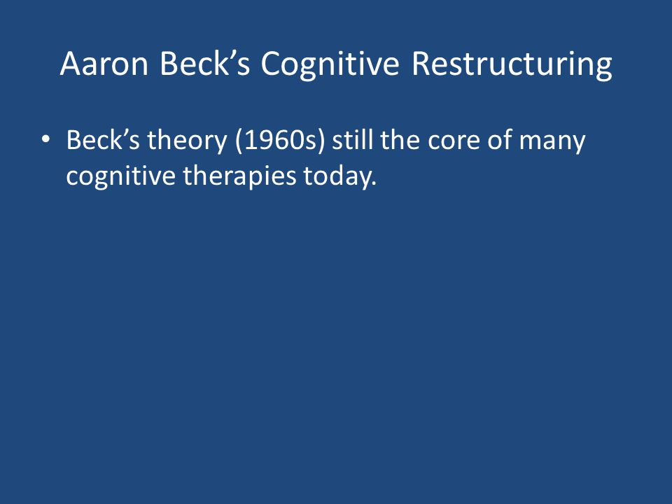 Aaron Beck's Cognitive Restructuring Beck's theory (1960s) still the core of many cognitive therapies today.