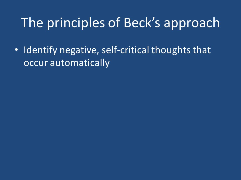 The principles of Beck's approach Identify negative, self-critical thoughts that occur automatically