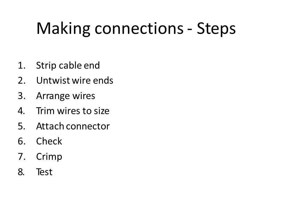 Making connections - Steps 1.Strip cable end 2.Untwist wire ends 3.Arrange wires 4.Trim wires to size 5.Attach connector 6.Check 7.Crimp 8.Test