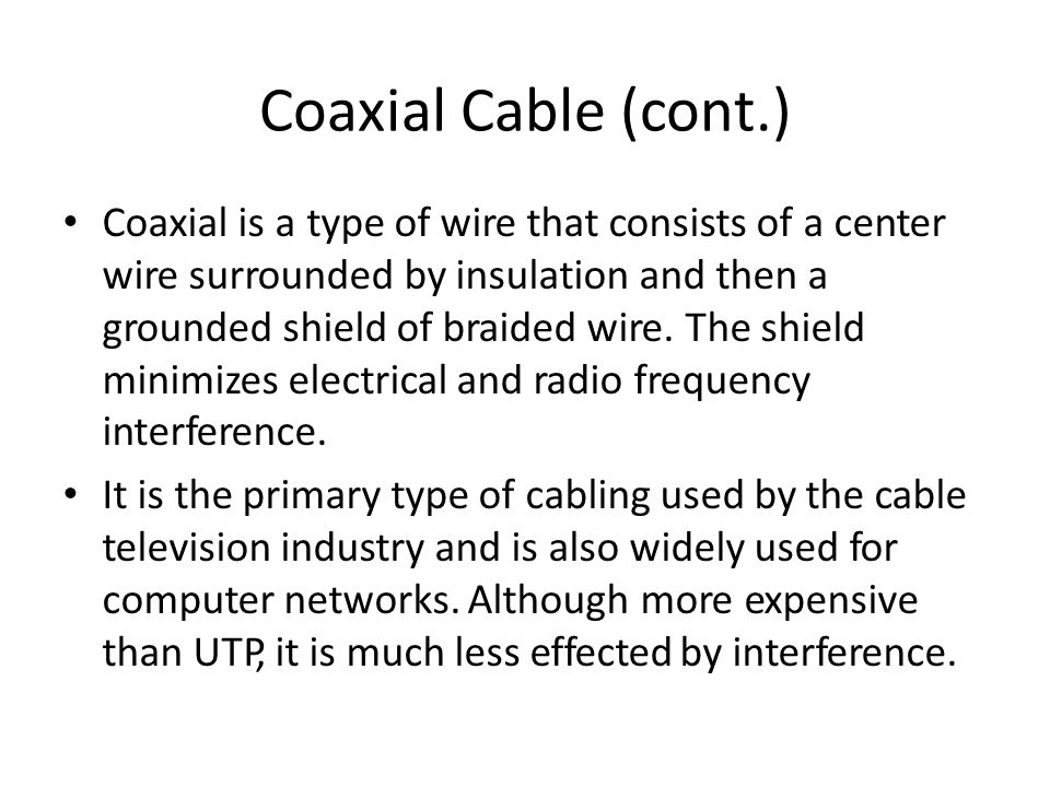 Coaxial Cable (cont.) Coaxial is a type of wire that consists of a center wire surrounded by insulation and then a grounded shield of braided wire.