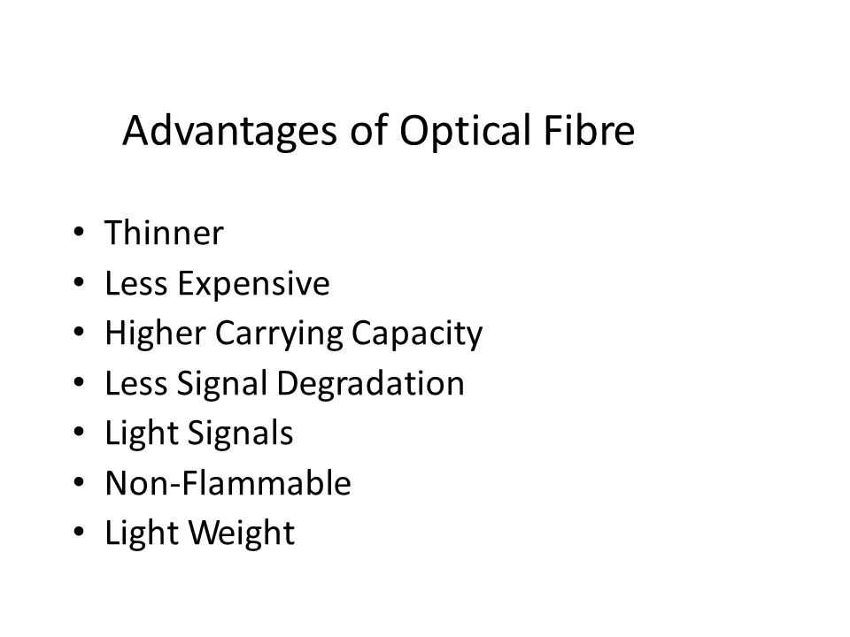 Advantages of Optical Fibre Thinner Less Expensive Higher Carrying Capacity Less Signal Degradation Light Signals Non-Flammable Light Weight