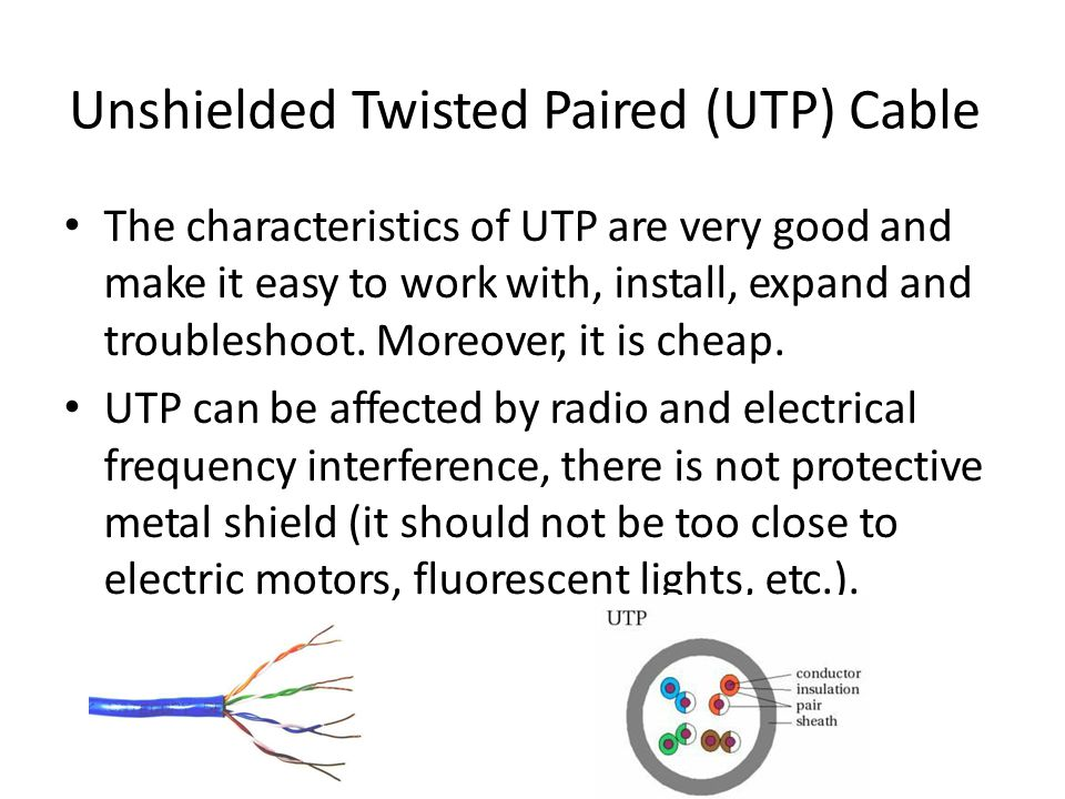 Unshielded Twisted Paired (UTP) Cable The characteristics of UTP are very good and make it easy to work with, install, expand and troubleshoot.