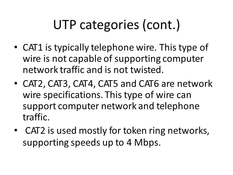 UTP categories (cont.) CAT1 is typically telephone wire.