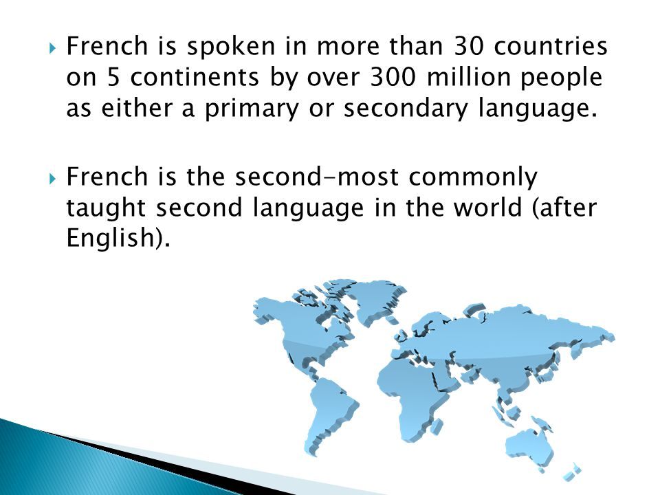  French is spoken in more than 30 countries on 5 continents by over 300 million people as either a primary or secondary language.