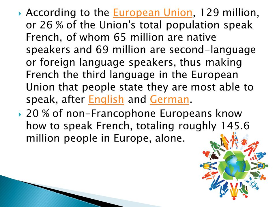  According to the European Union, 129 million, or 26 % of the Union s total population speak French, of whom 65 million are native speakers and 69 million are second-language or foreign language speakers, thus making French the third language in the European Union that people state they are most able to speak, after English and German.European UnionEnglishGerman  20 % of non-Francophone Europeans know how to speak French, totaling roughly million people in Europe, alone.