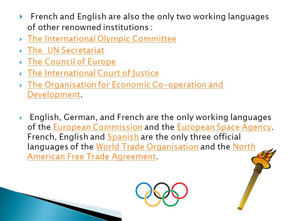  French and English are also the only two working languages of other renowned institutions :  The International Olympic Committee The International Olympic Committee  The UN Secretariat The UN Secretariat  The Council of Europe The Council of Europe  The International Court of Justice The International Court of Justice  The Organisation for Economic Co-operation and Development.