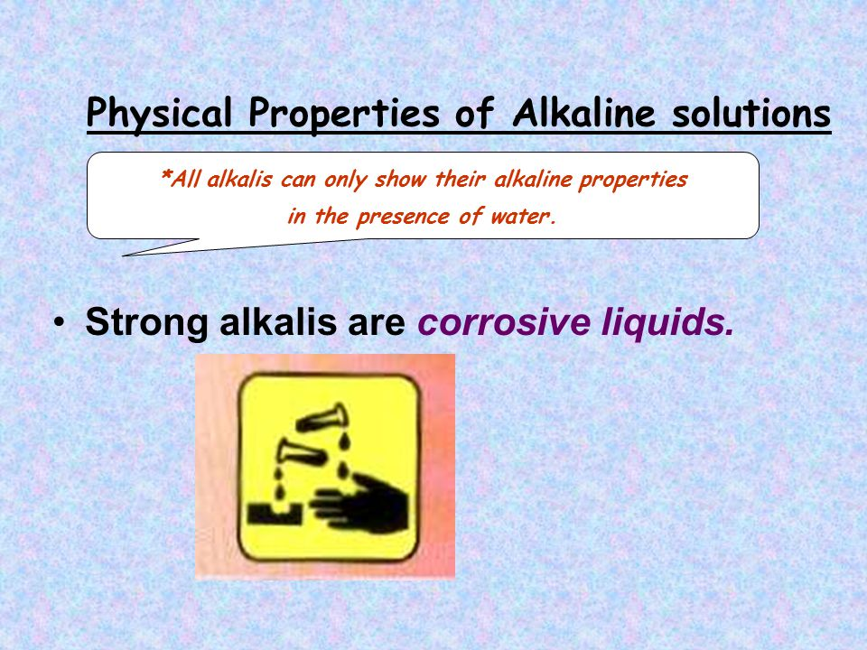 Physical Properties of Alkaline solutions Strong alkalis are corrosive liquids.