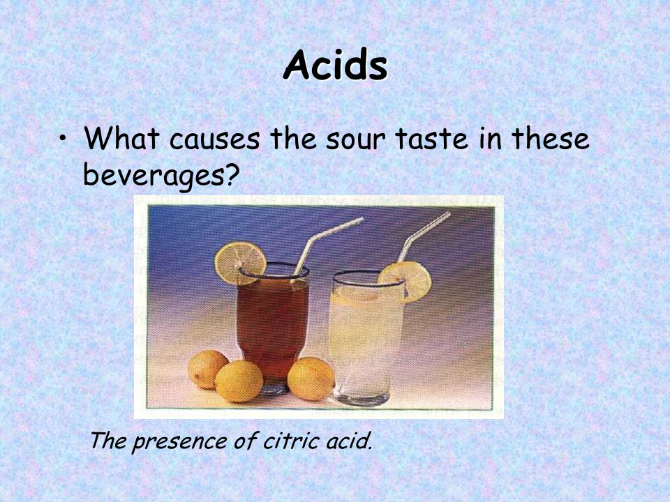 Acids What causes the sour taste in these beverages The presence of citric acid.