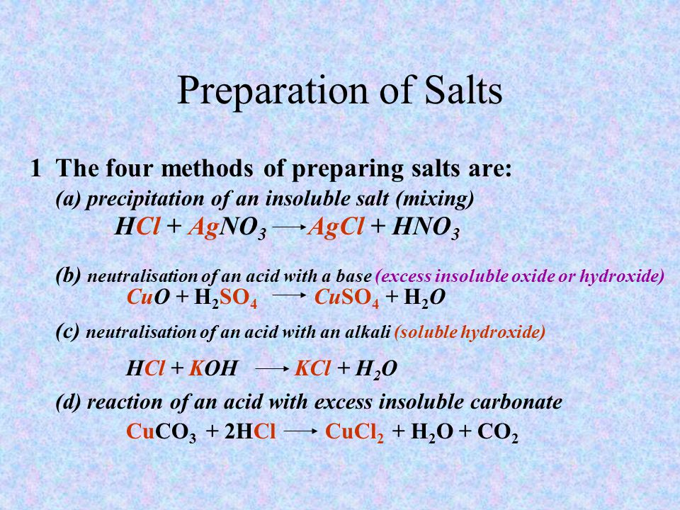 Preparation of Salts 1The four methods of preparing salts are: (a) precipitation of an insoluble salt (mixing) HCl + AgNO 3 AgCl + HNO 3 (b) neutralisation of an acid with a base (excess insoluble oxide or hydroxide) CuO + H 2 SO 4 CuSO 4 + H 2 O (c) neutralisation of an acid with an alkali (soluble hydroxide) HCl + KOH KCl + H 2 O (d) reaction of an acid with excess insoluble carbonate CuCO 3 + 2HCl CuCl 2 + H 2 O + CO 2