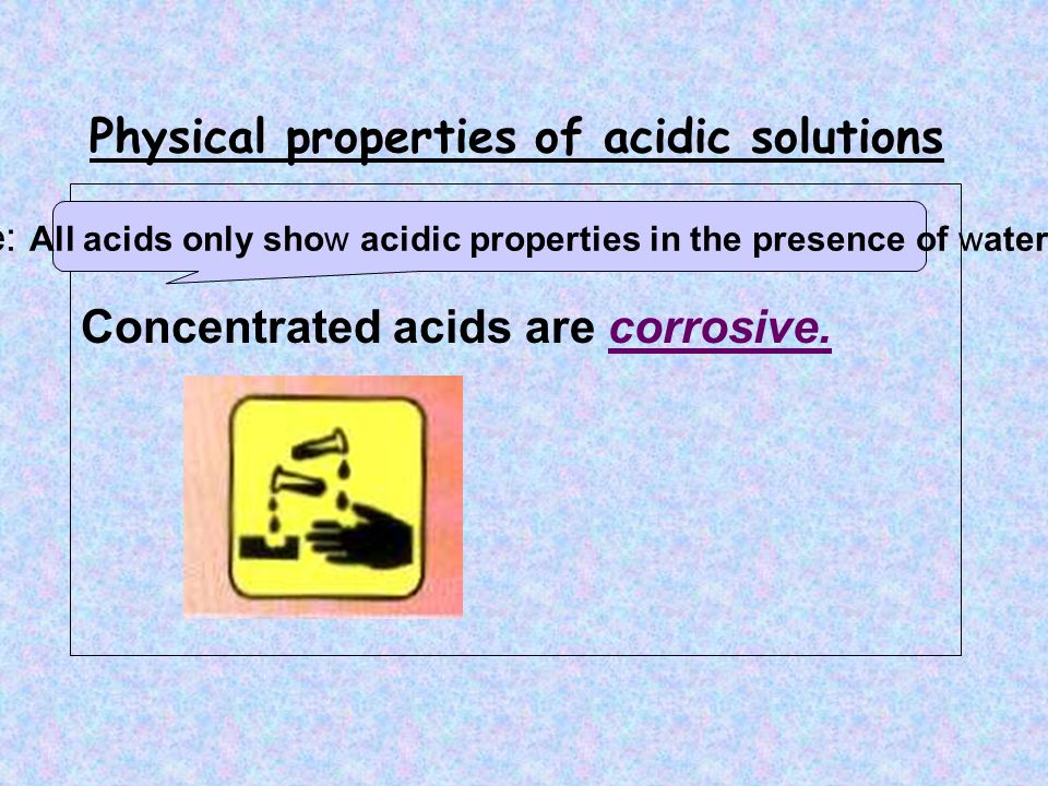 Physical properties of acidic solutions Concentrated acids are corrosive.