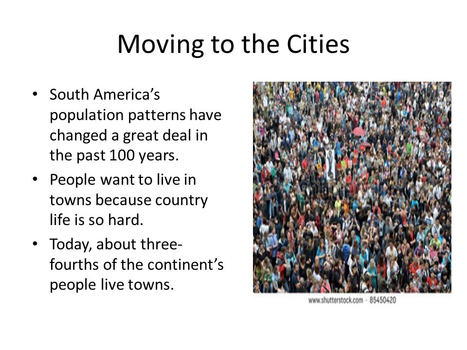 Moving to the Cities South America's population patterns have changed a great deal in the past 100 years.