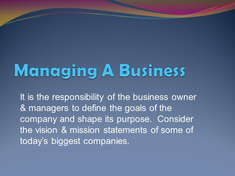 It is the responsibility of the business owner & managers to define the goals of the company and shape its purpose. Consider the vision & mission stat