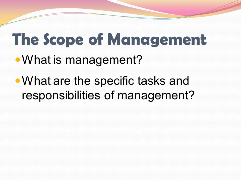 The Scope of Management What is management? What are the specific tasks and responsibilities of management?