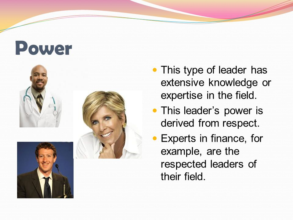 Power This type of leader has extensive knowledge or expertise in the field. This leader's power is derived from respect. Experts in finance, for exam