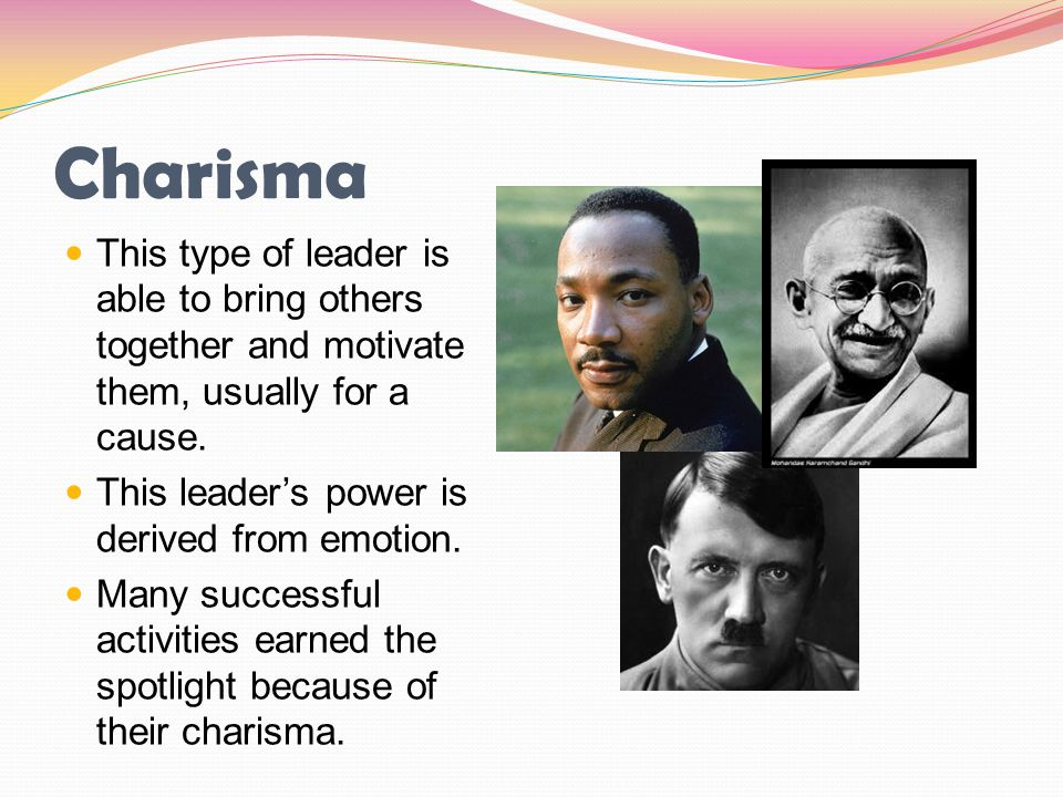 Charisma This type of leader is able to bring others together and motivate them, usually for a cause. This leader's power is derived from emotion. Man