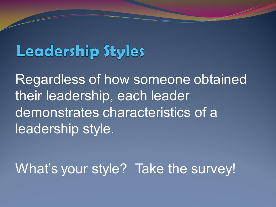 Regardless of how someone obtained their leadership, each leader demonstrates characteristics of a leadership style. What's your style? Take the surve