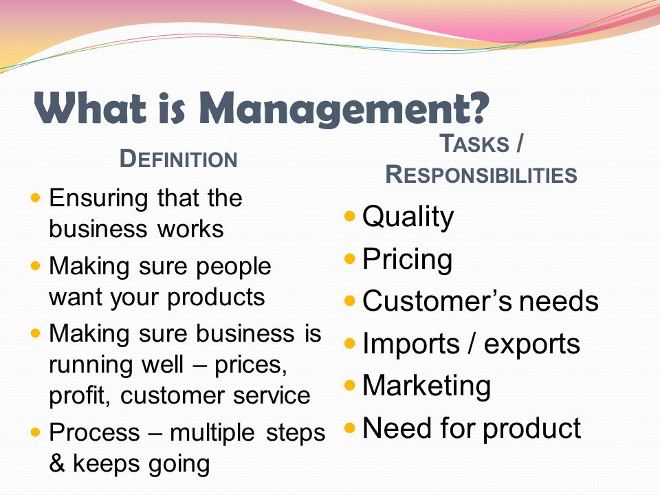 What is Management? D EFINITION T ASKS / R ESPONSIBILITIES Ensuring that the business works Making sure people want your products Making sure business