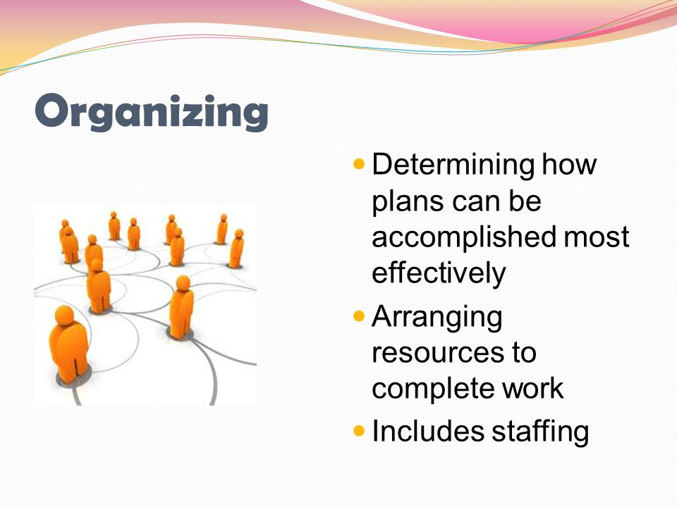 Organizing Determining how plans can be accomplished most effectively Arranging resources to complete work Includes staffing