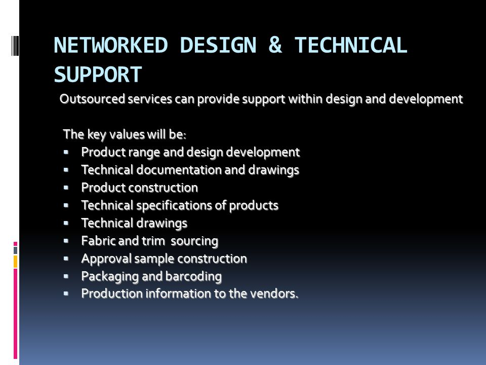 NETWORKED DESIGN & TECHNICAL SUPPORT Outsourced services can provide support within design and development The key values will be:  Product range and design development  Technical documentation and drawings  Product construction  Technical specifications of products  Technical drawings  Fabric and trim sourcing  Approval sample construction  Packaging and barcoding  Production information to the vendors.