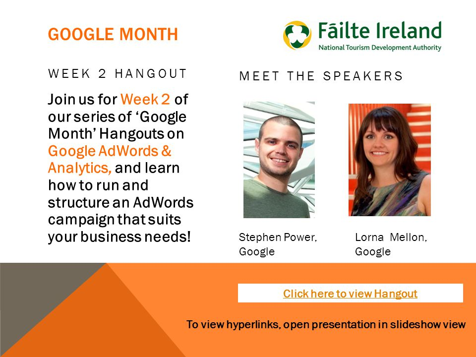To view hyperlinks, open presentation in slideshow view GOOGLE MONTH WEEK 2 HANGOUT Join us for Week 2 of our series of 'Google Month' Hangouts on Google AdWords & Analytics, and learn how to run and structure an AdWords campaign that suits your business needs.