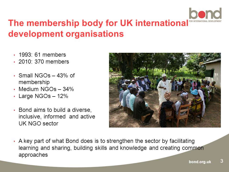 bond.org.uk 3 The membership body for UK international development organisations 1993: 61 members 2010: 370 members Small NGOs – 43% of membership Medium NGOs – 34% Large NGOs – 12% Bond aims to build a diverse, inclusive, informed and active UK NGO sector A key part of what Bond does is to strengthen the sector by facilitating learning and sharing, building skills and knowledge and creating common approaches