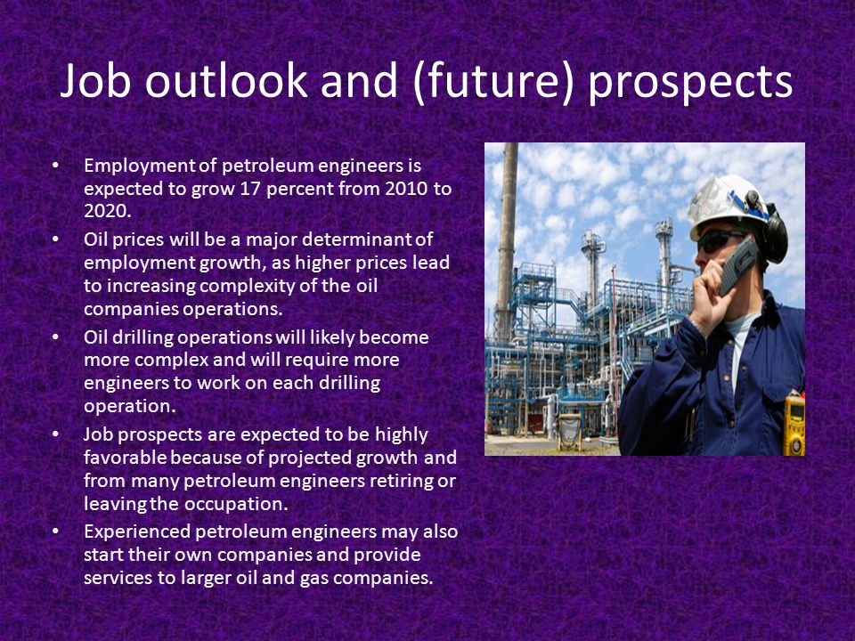 Job outlook and (future) prospects Employment of petroleum engineers is expected to grow 17 percent from 2010 to 2020.