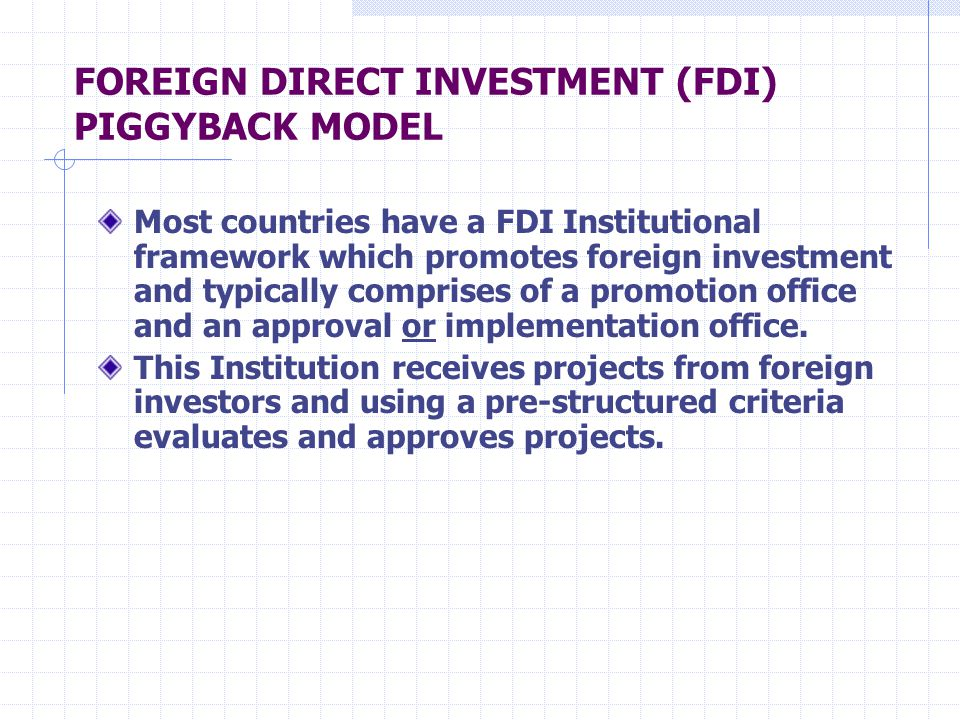 FOREIGN DIRECT INVESTMENT (FDI) PIGGYBACK MODEL Most countries have a FDI Institutional framework which promotes foreign investment and typically comprises of a promotion office and an approval or implementation office.