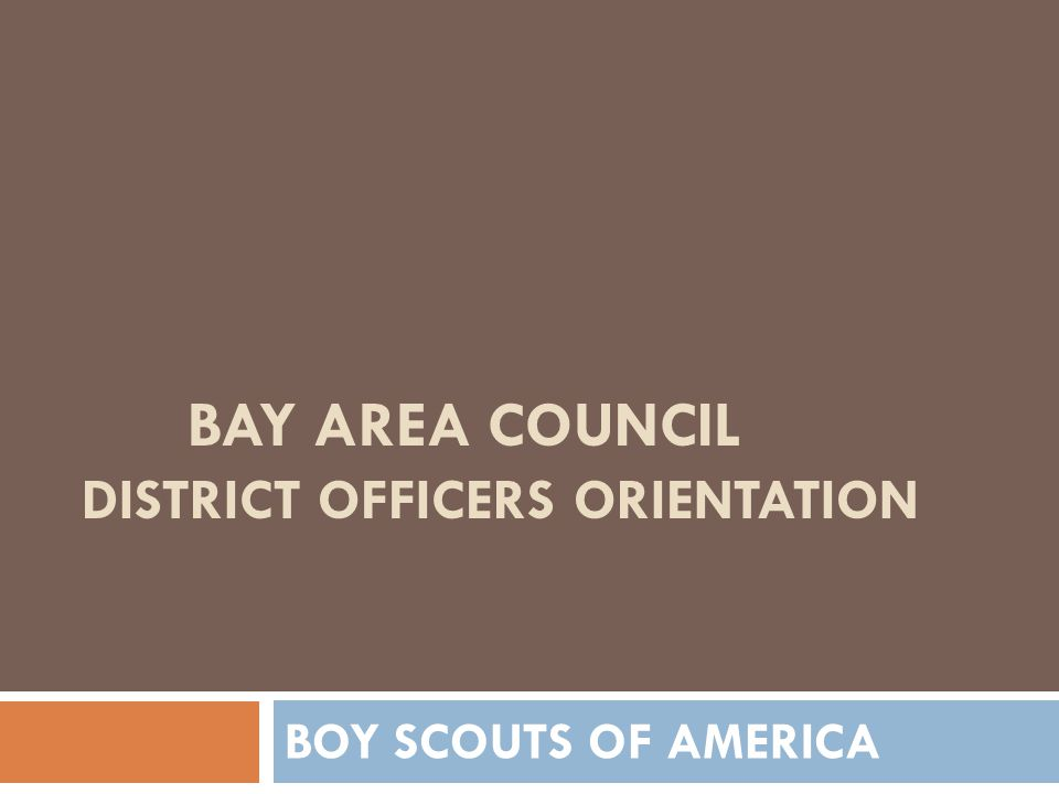 BAY AREA COUNCIL DISTRICT OFFICERS ORIENTATION BOY SCOUTS OF AMERICA