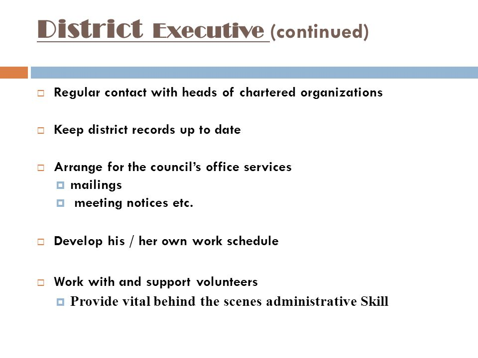 District Executive (continued)  Regular contact with heads of chartered organizations  Keep district records up to date  Arrange for the council's office services  mailings  meeting notices etc.