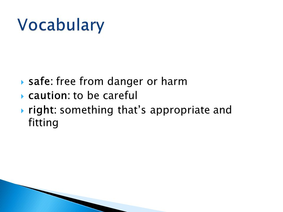  safe: free from danger or harm  caution: to be careful  right: something that's appropriate and fitting