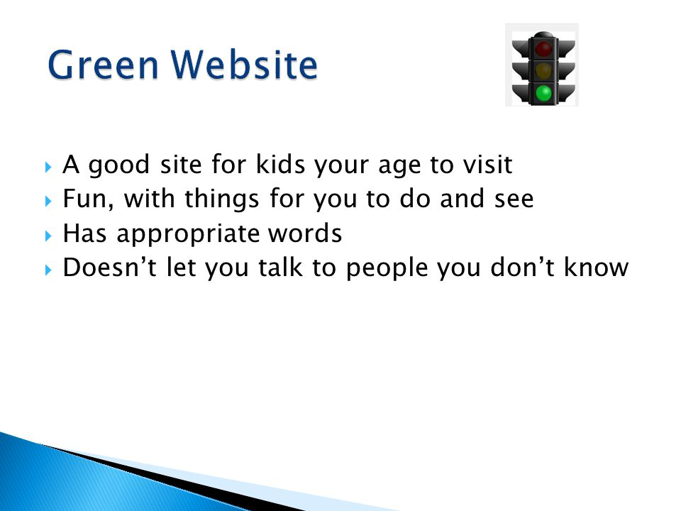  A good site for kids your age to visit  Fun, with things for you to do and see  Has appropriate words  Doesn't let you talk to people you don't know