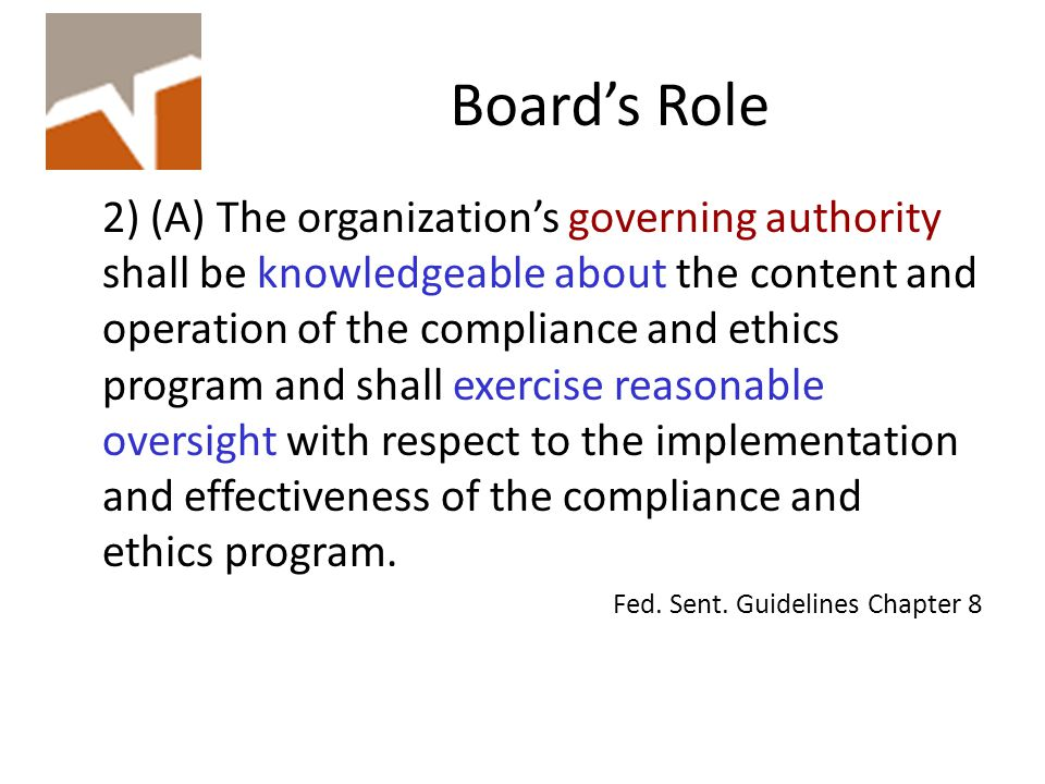 Board's Role 2) (A) The organization's governing authority shall be knowledgeable about the content and operation of the compliance and ethics program and shall exercise reasonable oversight with respect to the implementation and effectiveness of the compliance and ethics program.