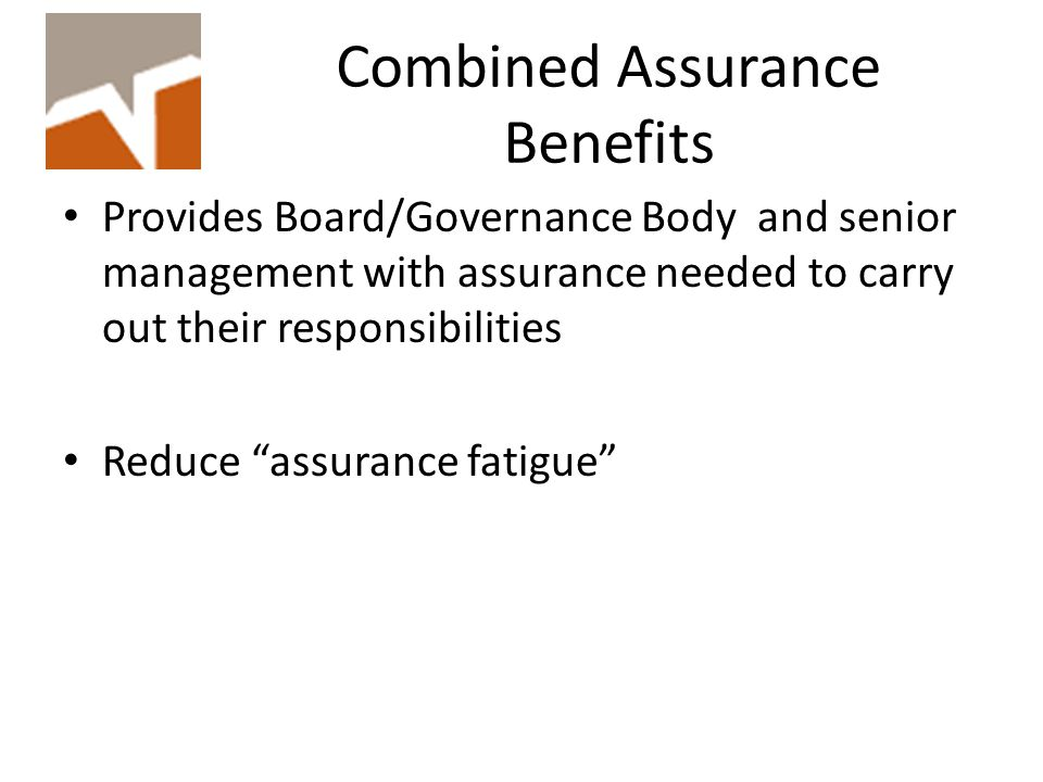 Combined Assurance Benefits Provides Board/Governance Body and senior management with assurance needed to carry out their responsibilities Reduce assurance fatigue