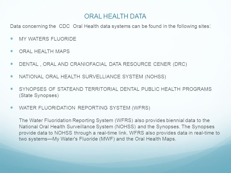 ORAL HEALTH DATA Data concerning the CDC Oral Health data systems can be found in the following sites : MY WATERS FLUORIDE ORAL HEALTH MAPS DENTAL, ORAL AND CRANIOFACIAL DATA RESOURCE CENER (DRC) NATIONAL ORAL HEALTH SURVELLIANCE SYSTEM (NOHSS) SYNOPSES OF STATEAND TERRITORIAL DENTAL PUBLIC HEALTH PROGRAMS (State Synopses) WATER FLUORIDATION REPORTING SYSTEM (WFRS) The Water Fluoridation Reporting System (WFRS) also provides biennial data to the National Oral Health Surveillance System (NOHSS) and the Synopses.