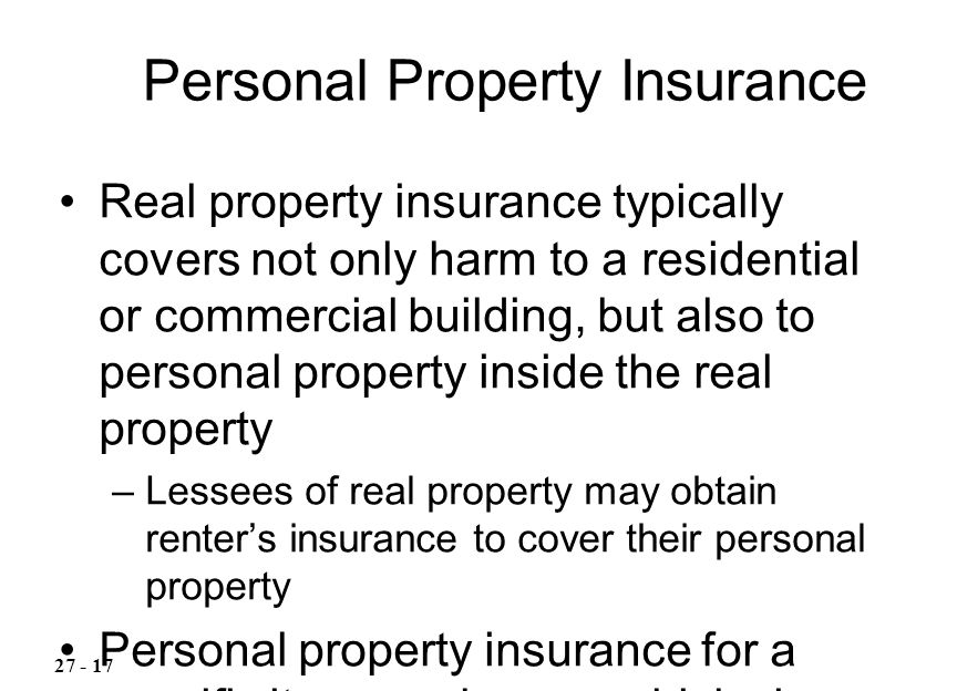 Real property insurance typically covers not only harm to a residential or commercial building, but also to personal property inside the real property –Lessees of real property may obtain renter's insurance to cover their personal property Personal property insurance for a specific item, such as a vehicle, is available Personal Property Insurance