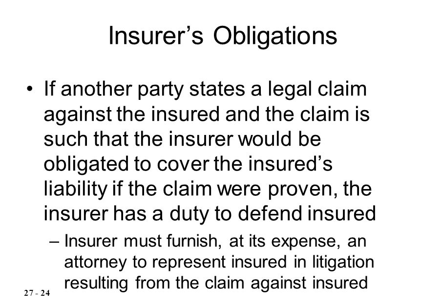 If another party states a legal claim against the insured and the claim is such that the insurer would be obligated to cover the insured's liability if the claim were proven, the insurer has a duty to defend insured –Insurer must furnish, at its expense, an attorney to represent insured in litigation resulting from the claim against insured Insurer's Obligations
