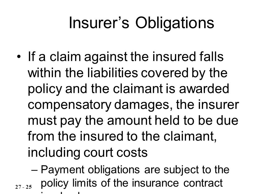 If a claim against the insured falls within the liabilities covered by the policy and the claimant is awarded compensatory damages, the insurer must pay the amount held to be due from the insured to the claimant, including court costs –Payment obligations are subject to the policy limits of the insurance contract involved Insurer's Obligations