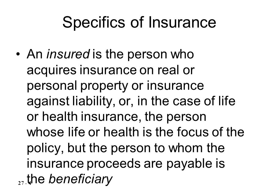 An insured is the person who acquires insurance on real or personal property or insurance against liability, or, in the case of life or health insurance, the person whose life or health is the focus of the policy, but the person to whom the insurance proceeds are payable is the beneficiary –Except for life insurance, the insured and the beneficiary generally are the same Specifics of Insurance