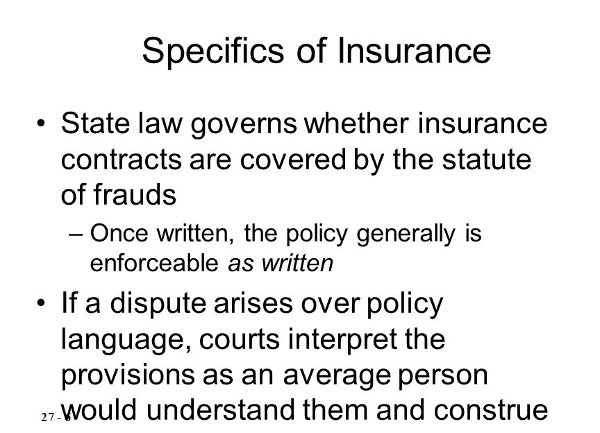 State law governs whether insurance contracts are covered by the statute of frauds –Once written, the policy generally is enforceable as written If a dispute arises over policy language, courts interpret the provisions as an average person would understand them and construe ambiguities against the insurer –See Property Owners Insurance Co.