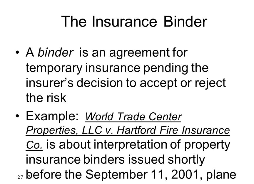 A binder is an agreement for temporary insurance pending the insurer's decision to accept or reject the risk Example: World Trade Center Properties, LLC v.