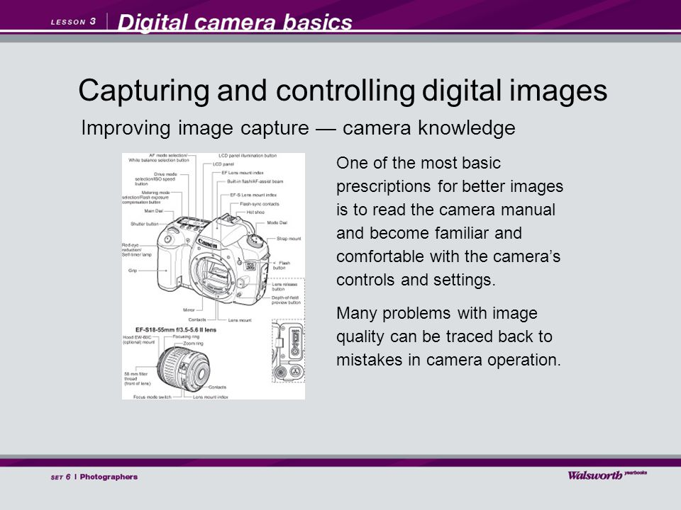 Improving image capture — camera knowledge One of the most basic prescriptions for better images is to read the camera manual and become familiar and comfortable with the camera's controls and settings.