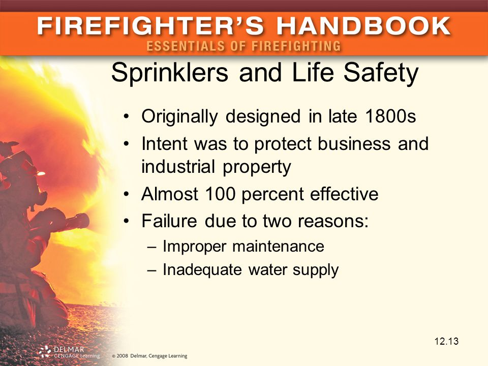 Sprinklers and Life Safety Originally designed in late 1800s Intent was to protect business and industrial property Almost 100 percent effective Failure due to two reasons: –Improper maintenance –Inadequate water supply 12.13