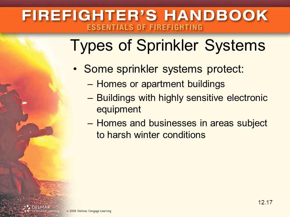Types of Sprinkler Systems Some sprinkler systems protect: –Homes or apartment buildings –Buildings with highly sensitive electronic equipment –Homes and businesses in areas subject to harsh winter conditions 12.17