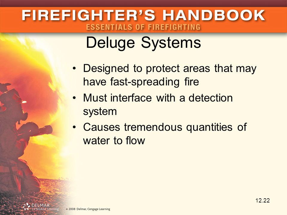 Deluge Systems Designed to protect areas that may have fast-spreading fire Must interface with a detection system Causes tremendous quantities of water to flow 12.22