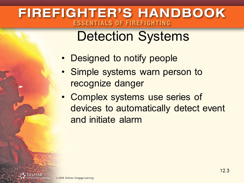 Detection Systems Designed to notify people Simple systems warn person to recognize danger Complex systems use series of devices to automatically detect event and initiate alarm 12.3