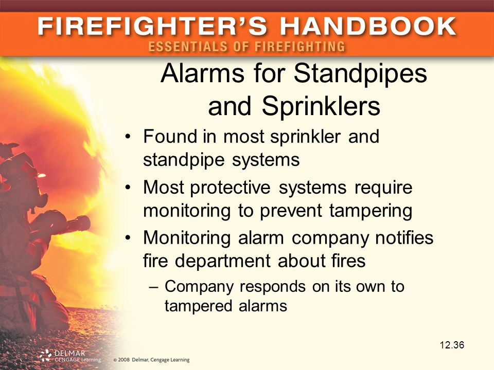Alarms for Standpipes and Sprinklers Found in most sprinkler and standpipe systems Most protective systems require monitoring to prevent tampering Monitoring alarm company notifies fire department about fires –Company responds on its own to tampered alarms 12.36