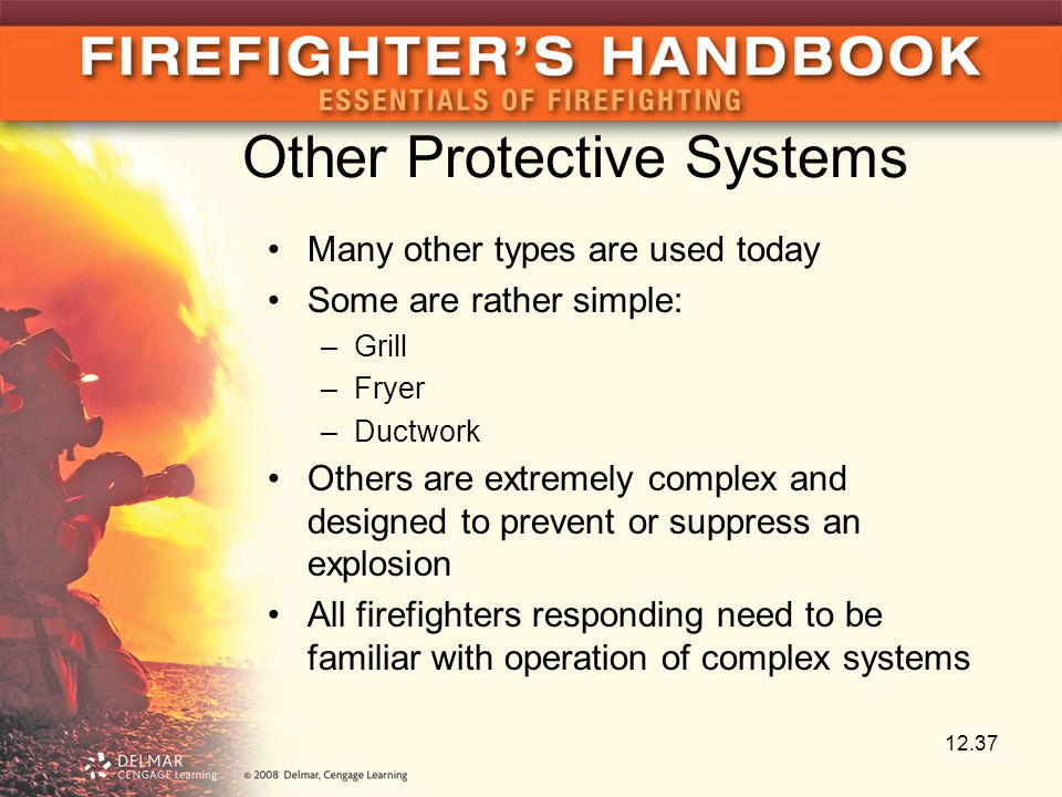Other Protective Systems Many other types are used today Some are rather simple: –Grill –Fryer –Ductwork Others are extremely complex and designed to prevent or suppress an explosion All firefighters responding need to be familiar with operation of complex systems 12.37
